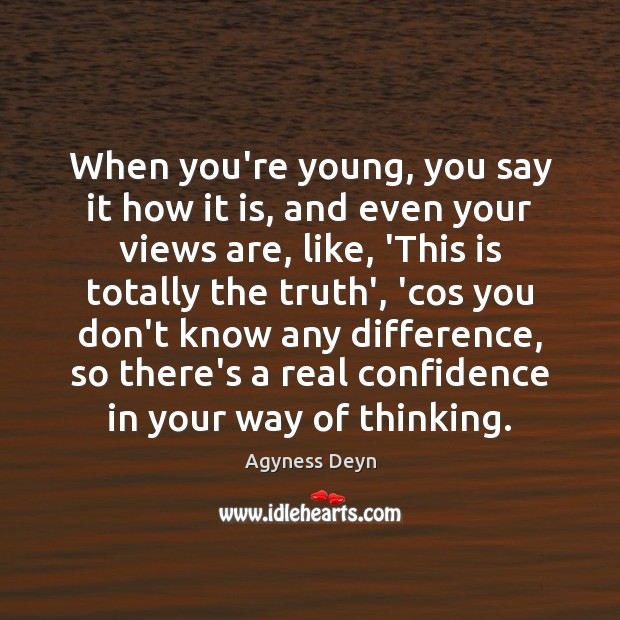 When you're young, you say it how it is, and even your Agyness Deyn Picture Quote