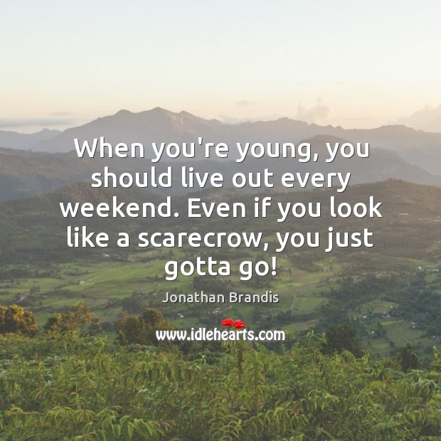 When you're young, you should live out every weekend. Even if you Image