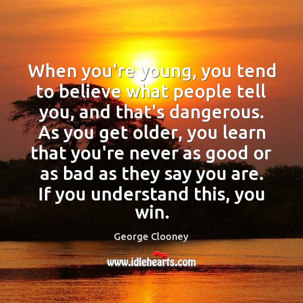 When you're young, you tend to believe what people tell you, and George Clooney Picture Quote