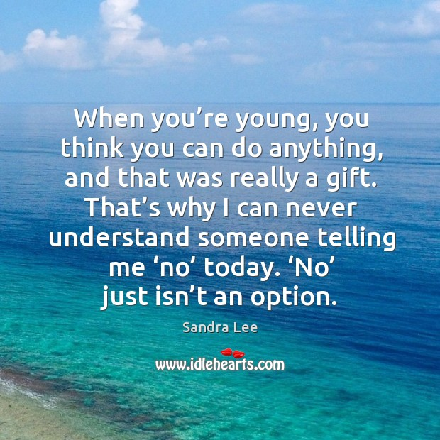 When you're young, you think you can do anything, and that was really a gift. Image