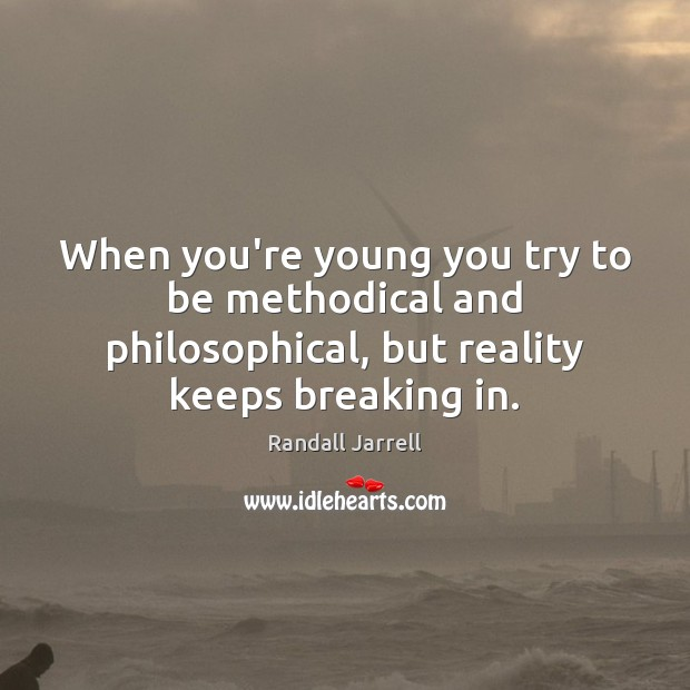 When you're young you try to be methodical and philosophical, but reality Randall Jarrell Picture Quote