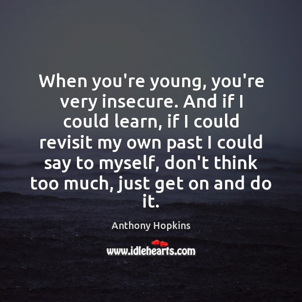 When you're young, you're very insecure. And if I could learn, if Image