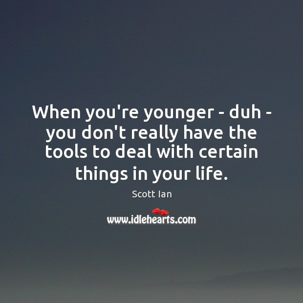 When you're younger – duh – you don't really have the tools Image