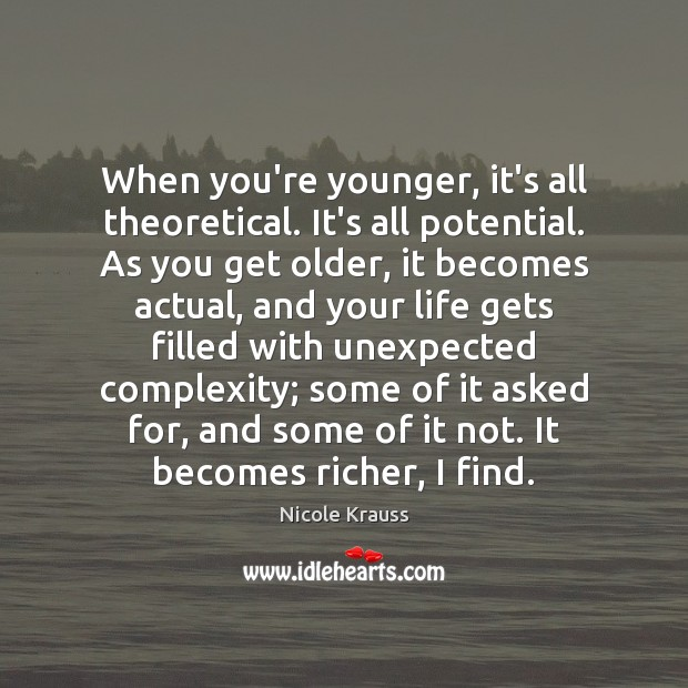 When you're younger, it's all theoretical. It's all potential. As you get Nicole Krauss Picture Quote