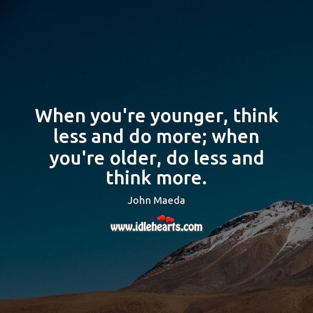 When you're younger, think less and do more; when you're older, do less and think more. John Maeda Picture Quote