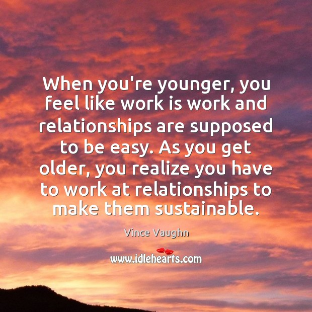 When you're younger, you feel like work is work and relationships are Image