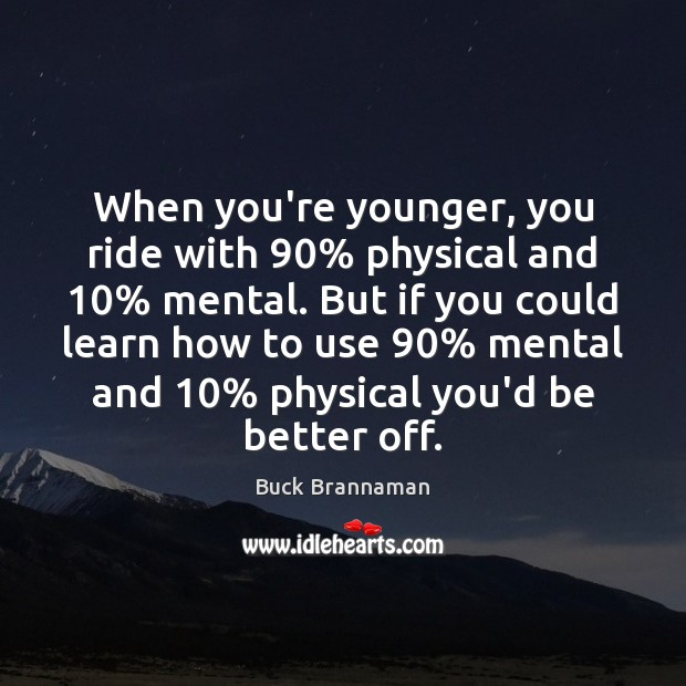 Image, When you're younger, you ride with 90% physical and 10% mental. But if you