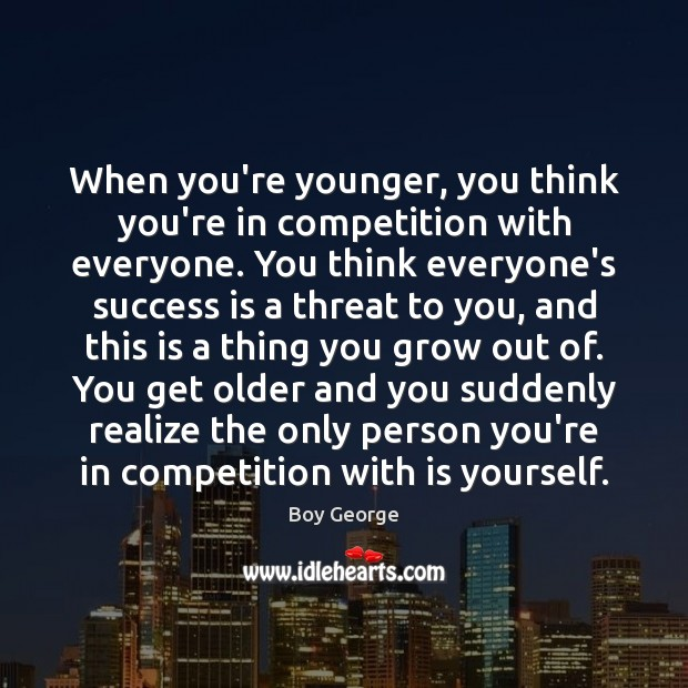 When you're younger, you think you're in competition with everyone. You think Boy George Picture Quote