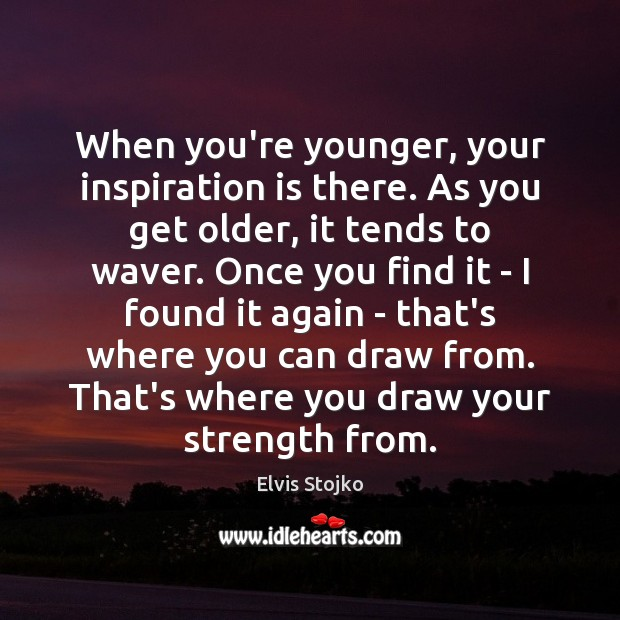 When you're younger, your inspiration is there. As you get older, it Image