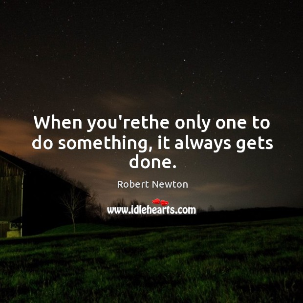 When you'rethe only one to do something, it always gets done. Robert Newton Picture Quote