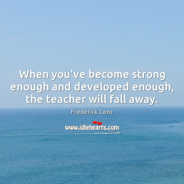 Image, When you've become strong enough and developed enough, the teacher will fall away.
