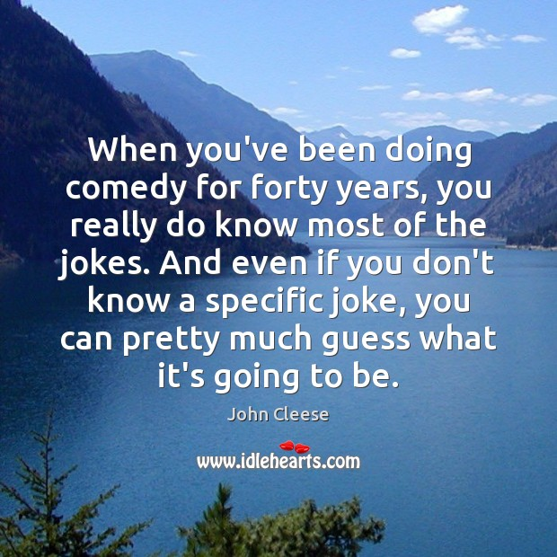When you've been doing comedy for forty years, you really do know John Cleese Picture Quote