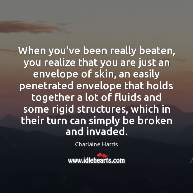 When you've been really beaten, you realize that you are just an Charlaine Harris Picture Quote