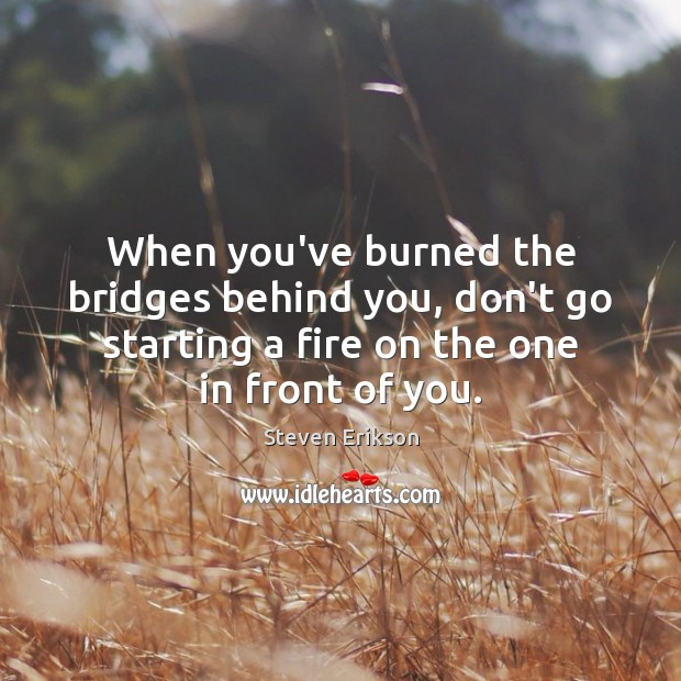 When you've burned the bridges behind you, don't go starting a fire Steven Erikson Picture Quote