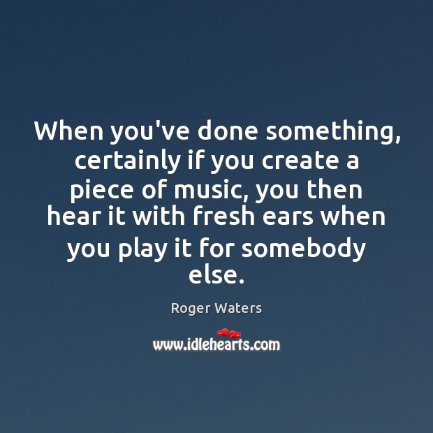When you've done something, certainly if you create a piece of music, Roger Waters Picture Quote