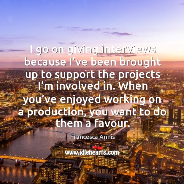When you've enjoyed working on a production, you want to do them a favour. Francesca Annis Picture Quote