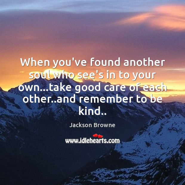 When you've found another soul who see's in to your own…take Jackson Browne Picture Quote