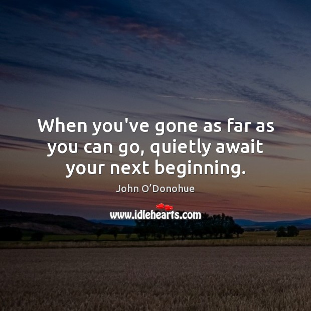 When you've gone as far as you can go, quietly await your next beginning. Image