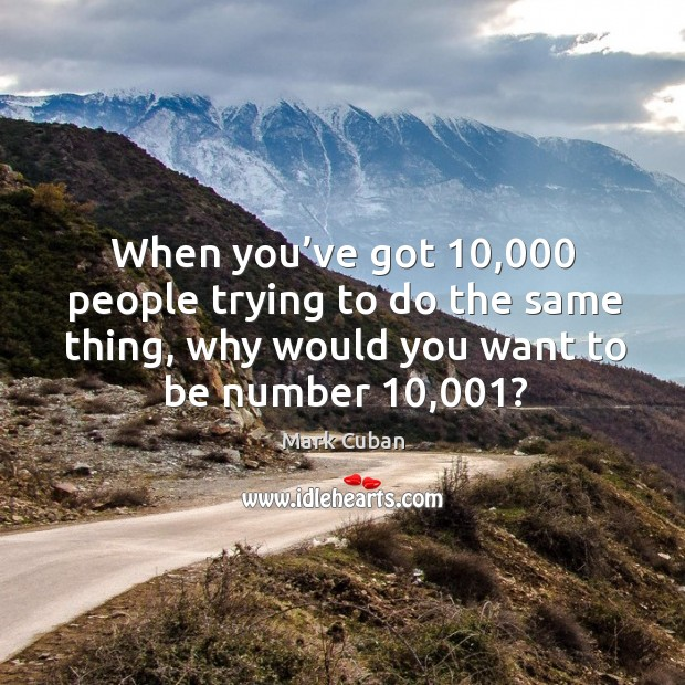 When you've got 10,000 people trying to do the same thing, why would you want to be number 10,001? Image