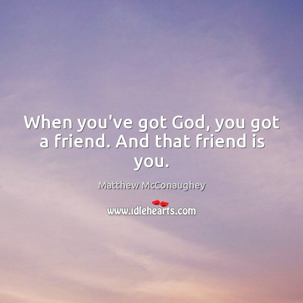 Image, When you've got God, you got a friend. And that friend is you.