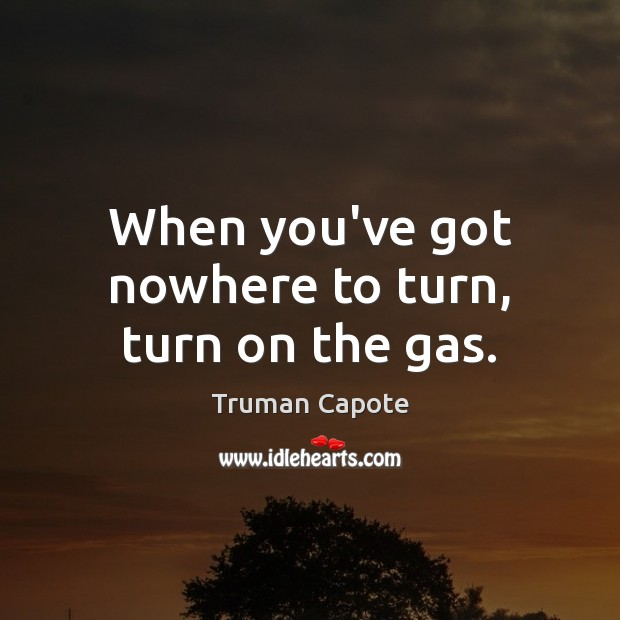 Image about When you've got nowhere to turn, turn on the gas.