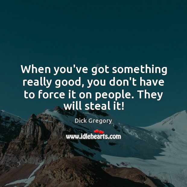 When you've got something really good, you don't have to force it Dick Gregory Picture Quote