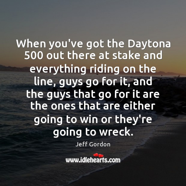 When you've got the Daytona 500 out there at stake and everything riding Jeff Gordon Picture Quote