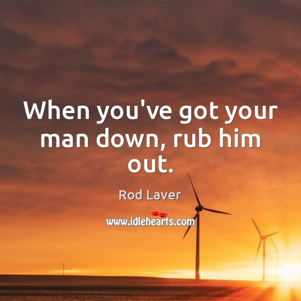 When you've got your man down, rub him out. Image