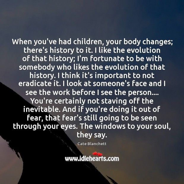 When you've had children, your body changes; there's history to it. I Cate Blanchett Picture Quote