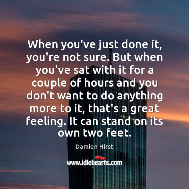 When you've just done it, you're not sure. But when you've sat Damien Hirst Picture Quote