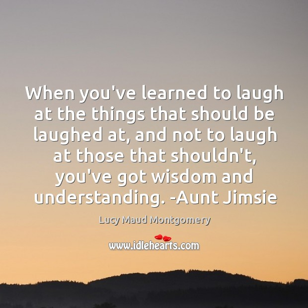 When you've learned to laugh at the things that should be laughed Image