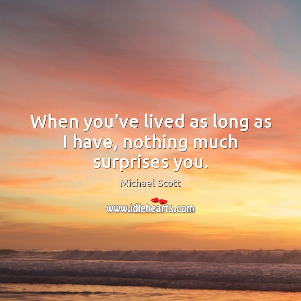 When you've lived as long as I have, nothing much surprises you. Michael Scott Picture Quote
