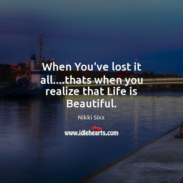 When You've lost it all….thats when you realize that Life is Beautiful. Life is Beautiful Quotes Image
