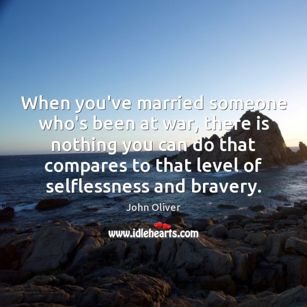 When you've married someone who's been at war, there is nothing you John Oliver Picture Quote