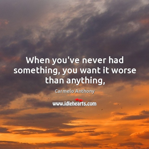 When you've never had something, you want it worse than anything, Carmelo Anthony Picture Quote