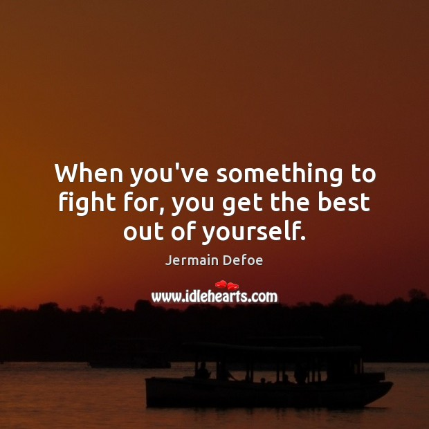 Image, When you've something to fight for, you get the best out of yourself.