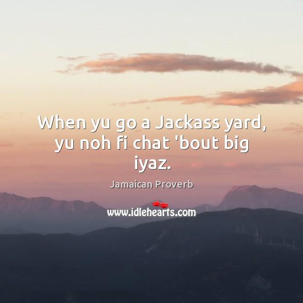 When yu go a jackass yard, yu noh fi chat 'bout big iyaz. Jamaican Proverbs Image