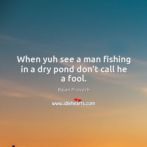 When yuh see a man fishing in a dry pond don't call he a fool. Bajan Proverbs Image