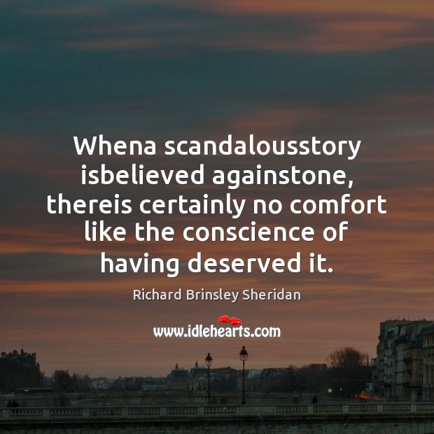 Whena scandalousstory isbelieved againstone, thereis certainly no comfort like the conscience of Richard Brinsley Sheridan Picture Quote