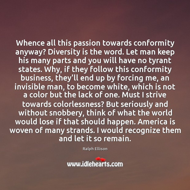Whence all this passion towards conformity anyway? Diversity is the word. Let Ralph Ellison Picture Quote