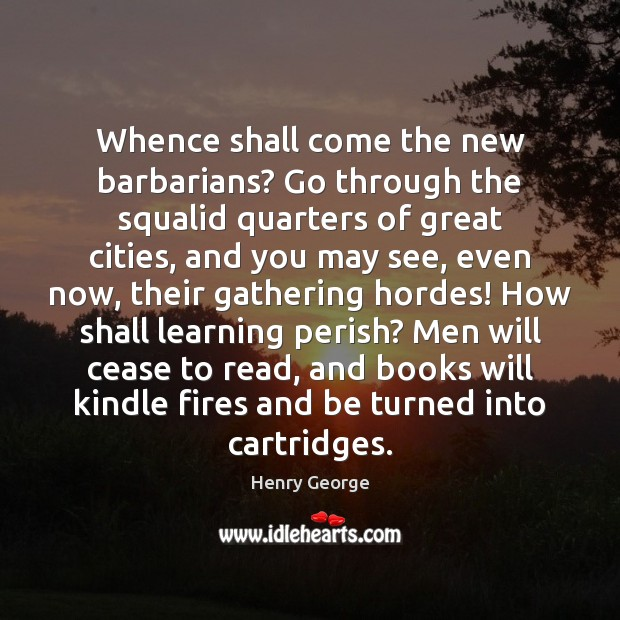 Whence shall come the new barbarians? Go through the squalid quarters of Henry George Picture Quote