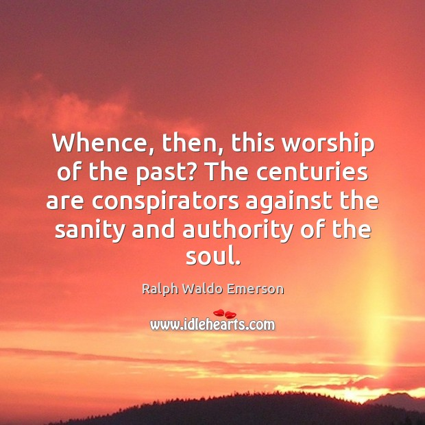 Whence, then, this worship of the past? The centuries are conspirators against Image