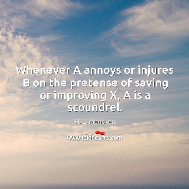 Image, Whenever A annoys or injures B on the pretense of saving or improving X, A is a scoundrel.