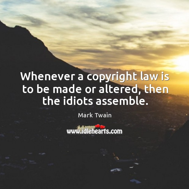 Whenever a copyright law is to be made or altered, then the idiots assemble. Image