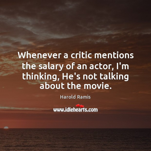Whenever a critic mentions the salary of an actor, I'm thinking, He's Salary Quotes Image