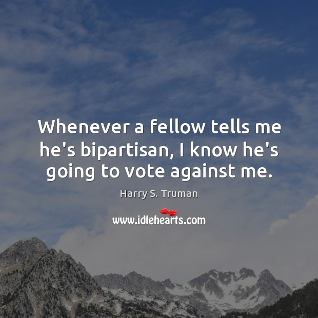 Whenever a fellow tells me he's bipartisan, I know he's going to vote against me. Harry S. Truman Picture Quote
