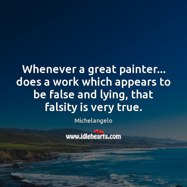 Whenever a great painter… does a work which appears to be false Michelangelo Picture Quote
