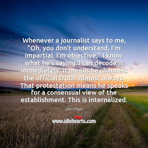 """Image, Whenever a journalist says to me, """"Oh, you don't understand, I'm impartial,"""