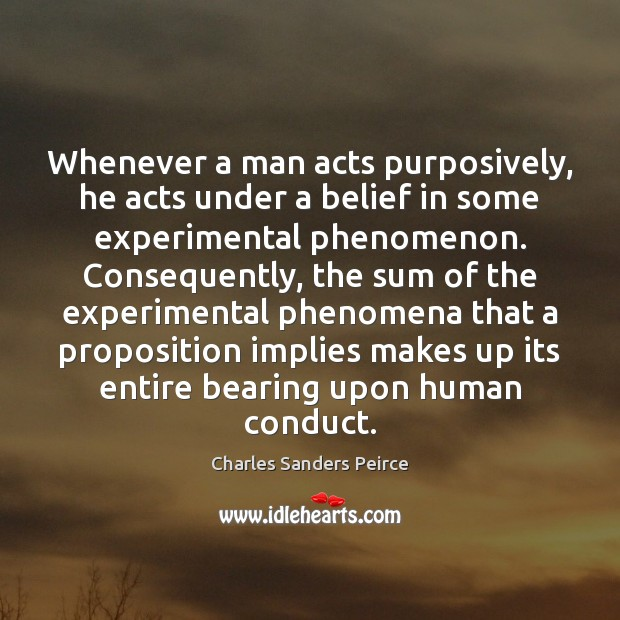 Whenever a man acts purposively, he acts under a belief in some Charles Sanders Peirce Picture Quote