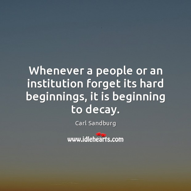 Whenever a people or an institution forget its hard beginnings, it is beginning to decay. Image